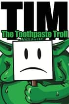 Tim, the Toothpaste Troll ebook by Alex Maher