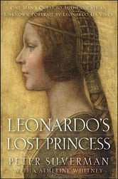 Leonardo's Lost Princess - One Man's Quest to Authenticate an Unknown Portrait by Leonardo Da Vinci ebook by Peter Silverman,Catherine Whitney