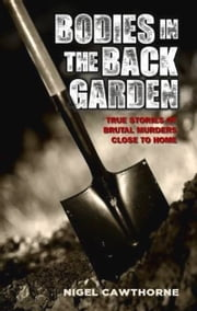 Bodies in the Back Garden - True Stories of Brutal Murders Close to Home ebook by Nigel Cawthorne