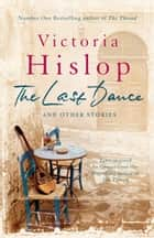 The Last Dance and Other Stories - Powerful stories from million-copy bestseller Victoria Hislop 'Beautifully observed' ebook by