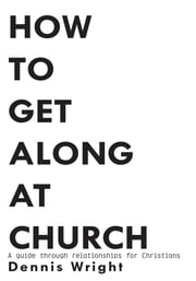 How to Get Along at Church - A guide through relationships for Christians ebook by Dennis Wright