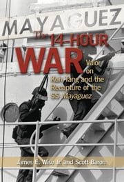 The 14-Hour War - Valor on Koh Tang and the Recapture of the SS Mayaguez ebook by James E. Wise, Jr,Scott Baron