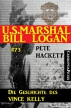 U.S. Marshal Bill Logan Band 73: Die Geschichte des Vince Kelly eBook by Pete Hackett