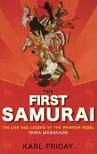 The First Samurai - The Life and Legend of the Warrior Rebel, Taira Masakado ebook by Karl F. Friday