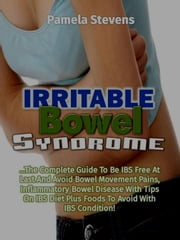 Irritable Bowel Syndrome: The Complete Guide to Be IBS Free At Last and Avoid bowel movement pains, Inflammatory Bowel Disease With Tips on IBS Diet Plus Foods to Avoid With IBS Condition! ebook by Pamela Stevens