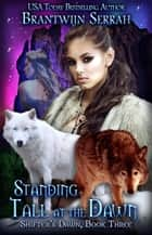 Standing Tall at the Dawn - Shifter's Dawn, #3 ebook by Brantwijn Serrah, Jo Huysamen