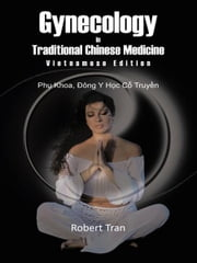 Gynecology in Traditional Chinese Medicine - Vietnamese Edition - Phu Khoa, Dong Y Hoc Co Truyen ebook by Robert Tran