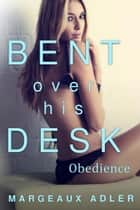 Bent Over His Desk 2: Obedience ebook by Margeaux Adler