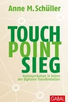 Touch. Point. Sieg. - Kommunikation in Zeiten der digitalen Transformation ebook by Anne M. Schüller
