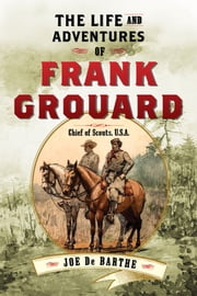 The Life and Adventures of Frank Grouard - Chief of Scouts, U.S.A. ebook by Joe De Barthe