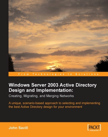 Windows Server 2003 Active Directory Design and Implementation: Creating, Migrating, and Merging Networks ebook by John Savill