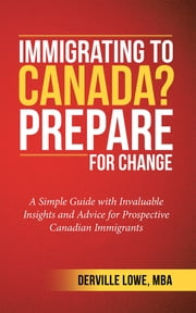 Immigrating to Canada? Prepare for Change - A Simple Guide with Invaluable Insights and Advice for Prospective Canadian Immigrants ebook by Derville Lowe MBA