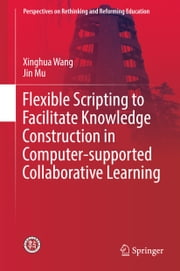 Flexible Scripting to Facilitate Knowledge Construction in Computer-supported Collaborative Learning ebook by Xinghua Wang,Jin Mu