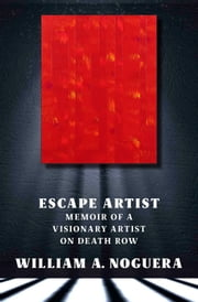 Escape Artist - Memoir of A Visionary Artist on Death Row ebook by William A. Noguera