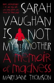 Sarah Vaughan Is Not My Mother - A Memoir of Madness ebook by MaryJane Thomson