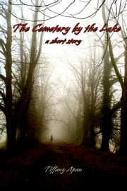 The Cemetery by the Lake (A Short Story-Stories from Colony Drive, #1) ebook by Tiffany Apan