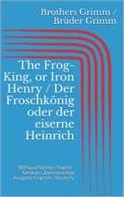 The Frog-King, or Iron Henry / Der Froschkönig oder der eiserne Heinrich - (Bilingual Edition: English - German / Zweisprachige Ausgabe: Englisch - Deutsch) ebook by Jacob Grimm, Wilhelm Grimm