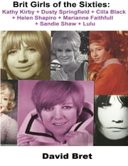 Brit Girls of the Sixties: Kathy Kirby + Dusty Springfield + Cilla Black + Helen Shapiro + Marianne Faithfull + Sandie Shaw + Lulu ebook by David Bret