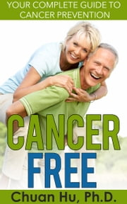 Cancer Free - Your Complete Guide to Cancer Prevention ebook by Chuan Hu