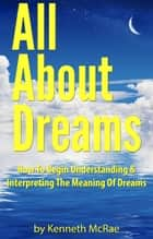 All About Dreams: How To Begin Understanding And Interpreting The Meaning Of Dreams ebook by