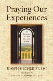 Praying Our Experiences: An Invitation to Open Our Lives to Do ebook by Joseph Schmidt,Benedict J. Groeschel
