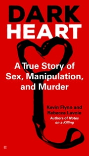 Dark Heart - A True Story of Sex, Manipulation, and Murder ebook by Kevin Flynn,Rebecca Lavoie