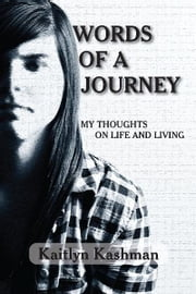 Words of a Journey - My Thoughts on Life and Living ebook by Kaitlyn Kashman