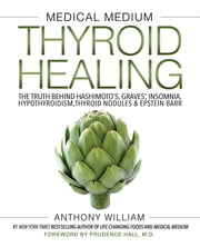 Medical Medium Thyroid Healing - The Truth behind Hashimoto's, Graves', Insomnia, Hypothyroidism, Thyroid Nodules & Epstein-Barr ebook by Anthony William