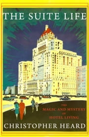 The Suite Life - The Magic and Mystery of Hotel Living ebook by Christopher Heard