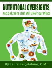 Nutritional Oversights And Solutions That Will Blow Your Mind! ebook by Laura Belg-Adams,C.M.
