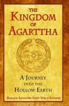 The Kingdom of Agarttha - A Journey into the Hollow Earth ebook by Marquis Alexandre Saint-Yves d'Alveydre, Joscelyn Godwin