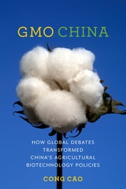 GMO China - How Global Debates Transformed China's Agricultural Biotechnology Policies ebook by Cong Cao