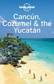 Lonely Planet Cancun, Cozumel & the Yucatan ebook by Lonely Planet,John Hecht,Sandra Bao