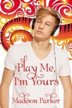 Play Me, I'm Yours ebook by Madison Parker