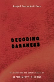 Decoding Darkness - The Search For The Genetic Causes Of Alzheimer's Disease ebook by Rudolph E. Tanzi,Ann B. Parson