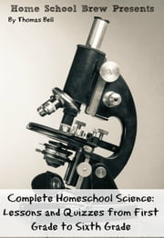 Complete Homeschool Science - Lessons and Quizzes from First Grade to Sixth Grade ebook by Thomas Bell