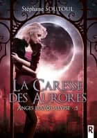 Anges d'apocalypse, Tome 5 - La caresse des aurores ebook by Stéphane Soutoul