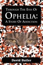 Through The Eyes Of Ophelia : A Story Of Addiction ebook by David Butler