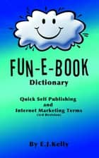 Fun-E-Book Dictionary Quick Self Publishing and Internet Marketing Terms ebook by E.J. Kelly
