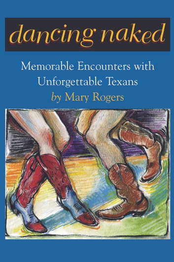 Dancing Naked - Memorable Encounters with Unforgettable Texans ebook by Mary Rogers