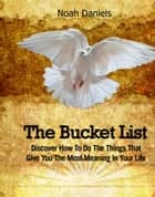 The Bucket List - Discover How To Do The Things That Give You The Most Meaning In Your Life ebook by Noah Daniels