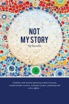 Not My Story - A Kitchen Sink Memoir Featuring a Home Invasion, Sexual Assault, Recovery, Restorative Justice, Parenting and a Love a ebook by Pip Brennan