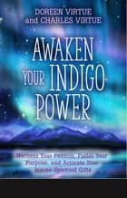 Awaken Your Indigo Power - Harness Your Passion, Fulfill Your Purpose, and Activate Your Innate Spiritual G ifts ebook by Doreen Virtue, Charles Virtue