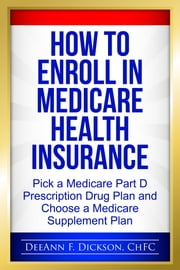 How to Enroll in Medicare Health Insurance - Choose a Medicare Part D Drug Plan and a Medicare Supplement Plan ebook by DeeAnn F Dickson