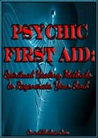 Psychic First Aid: Spiritual Healing Methods to Regenerate Your Soul ebook by ConsultTheSage.Com