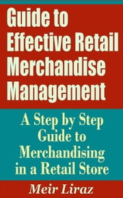 Guide to Effective Retail Merchandise Management: A Step by Step Guide to Merchandising in a Retail Store - Small Business Management ebook by Meir Liraz