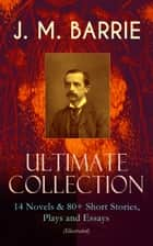 J. M. BARRIE - Ultimate Collection: 14 Novels & 80+ Short Stories, Plays and Essays (Illustrated) - Including 4 Books of Memoirs, Complete Peter Pan Series, Thrums Trilogy and more ebook by James Matthew Barrie, G. W. Wilson, C. Allen Gilbert,...