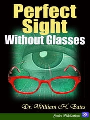 Perfect Sight Without Glasses ebook by Dr. William H. Bates