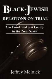 Black-Jewish Relations on Trial - Leo Frank and Jim Conley in the New South ebook by Jeffrey Melnick