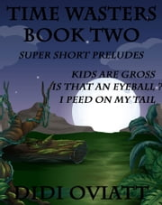 Time Wasters Book Two Super Short Preludes Kids Are Gross Is That An Eyeball? I Peed On My Tail ebook by Didi Oviatt